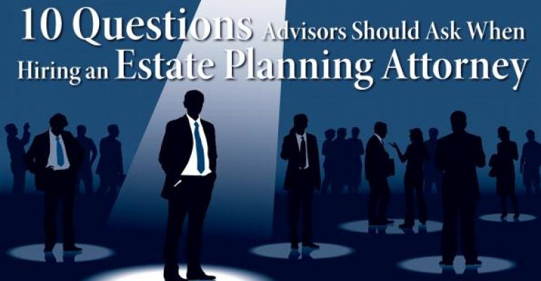 Ten Questions Advisors Should Ask When Hiring an Estate Planning Attorney